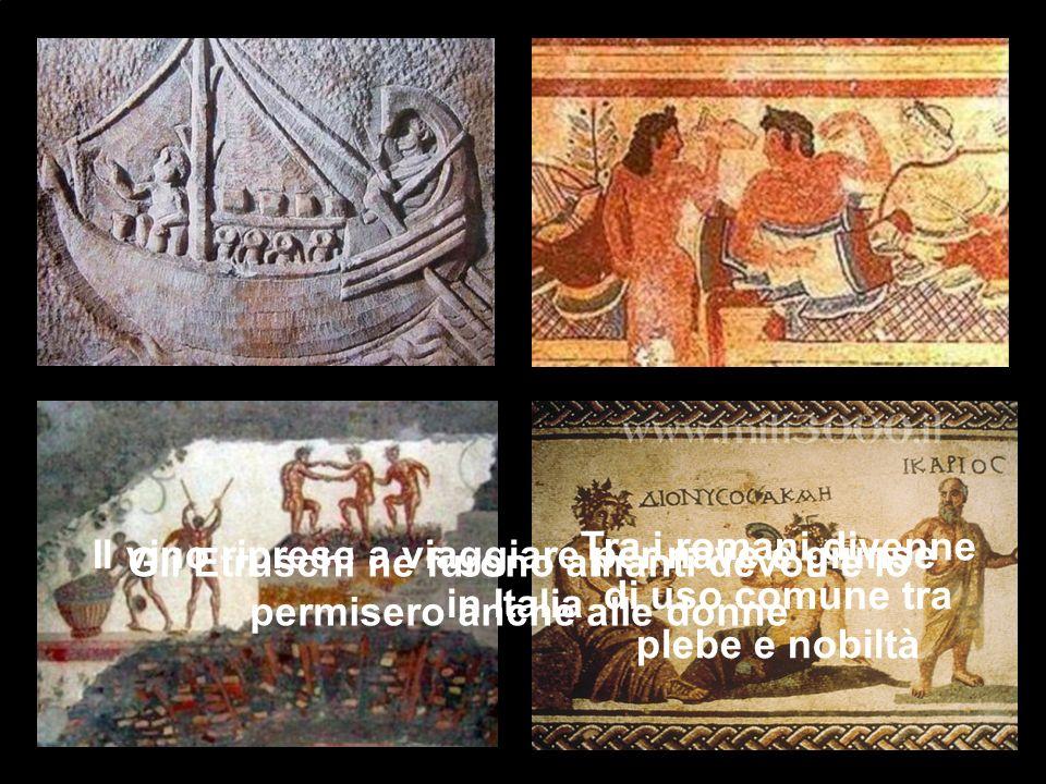 Il vino riprese a viaggiare per nave e giunse in Italia Gli Etruschi ne furono amanti devoti e lo permisero anche alle donne Tra i romani divenne di uso comune tra plebe e nobiltà