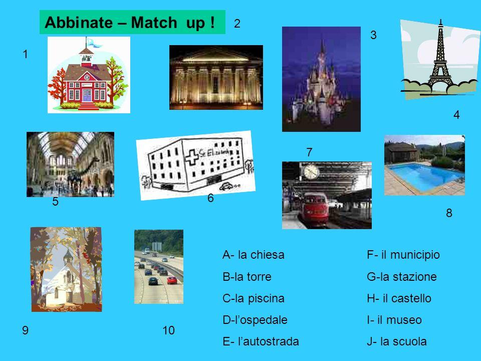 A- la chiesaF- il municipio B-la torreG-la stazione C-la piscinaH- il castello D-lospedaleI- il museo E- lautostradaJ- la scuola Abbinate – Match up .