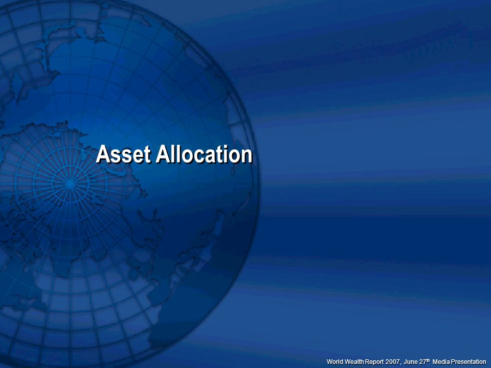 World Wealth Report 2007, June 27 th Media Presentation Asset Allocation