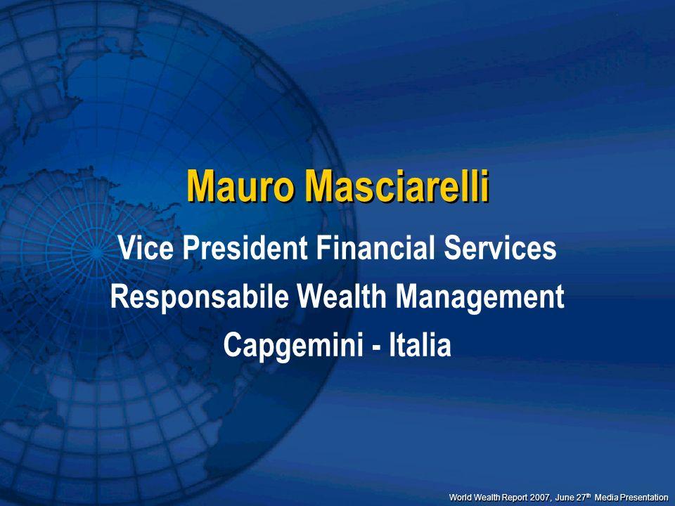 World Wealth Report 2007, June 27 th Media Presentation Mauro Masciarelli Vice President Financial Services Responsabile Wealth Management Capgemini -