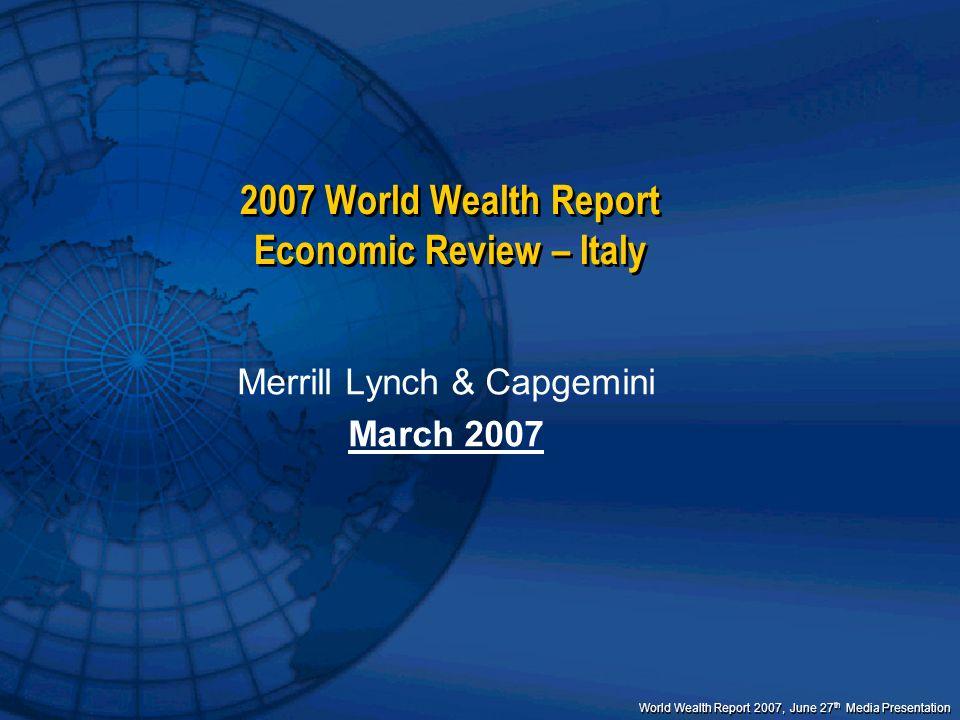 World Wealth Report 2007, June 27 th Media Presentation 2007 World Wealth Report Economic Review – Italy Merrill Lynch & Capgemini March 2007