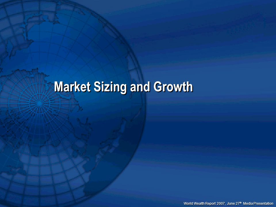 World Wealth Report 2007, June 27 th Media Presentation Market Sizing and Growth