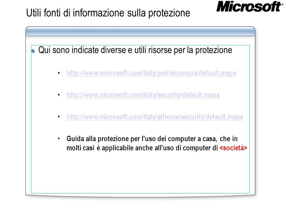 Utili fonti di informazione sulla protezione Qui sono indicate diverse e utili risorse per la protezione http://www.microsoft.com/italy/pmi/sicurezza/default.mspx http://www.microsoft.com/italy/security/default.mspx http://www.microsoft.com/italy/athome/security/default.mspx Guida alla protezione per l uso dei computer a casa, che in molti casi è applicabile anche all uso di computer di
