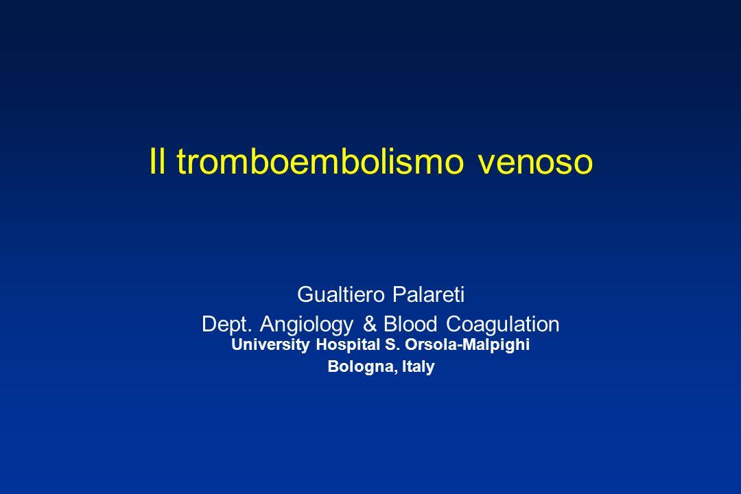 Il tromboembolismo venoso Gualtiero Palareti Dept. Angiology & Blood Coagulation University Hospital S. Orsola-Malpighi Bologna, Italy