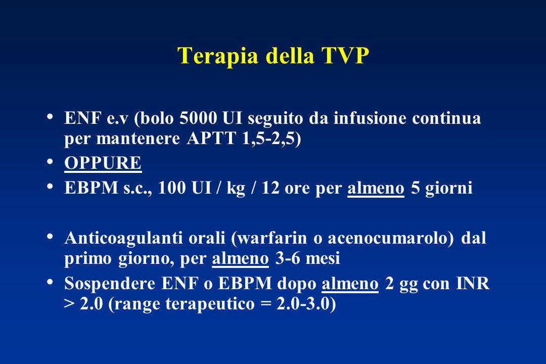 Terapia della TVP ENF e.v (bolo 5000 UI seguito da infusione continua per mantenere APTT 1,5-2,5) OPPURE EBPM s.c., 100 UI / kg / 12 ore per almeno 5 giorni Anticoagulanti orali (warfarin o acenocumarolo) dal primo giorno, per almeno 3-6 mesi Sospendere ENF o EBPM dopo almeno 2 gg con INR > 2.0 (range terapeutico = 2.0-3.0)