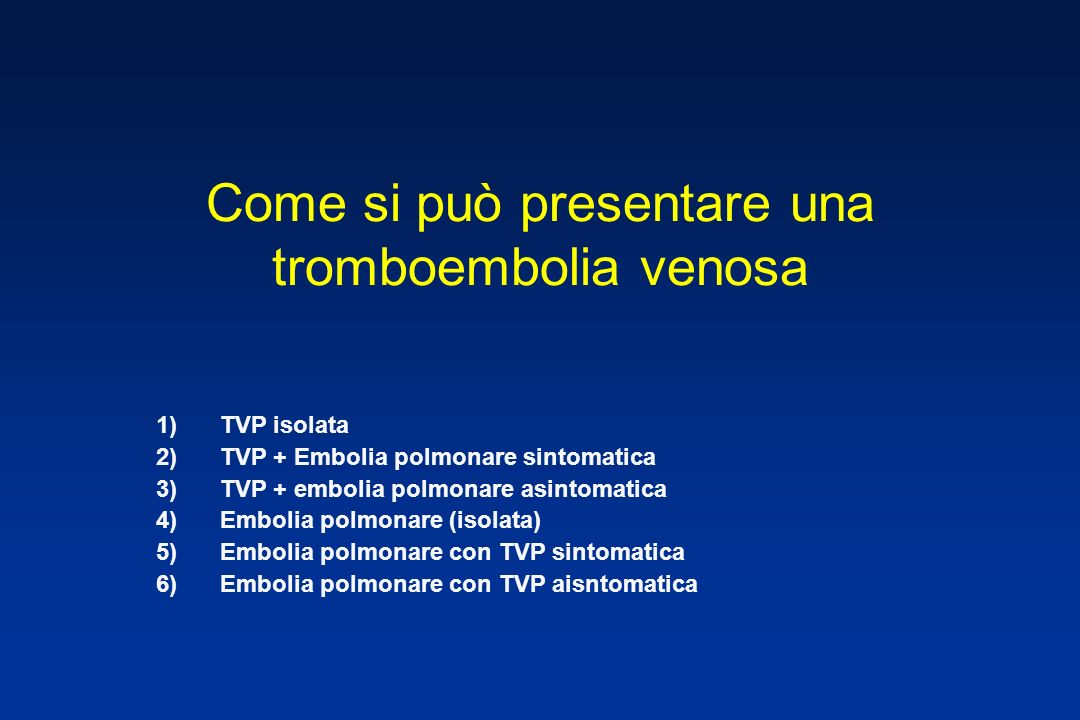 Come si può presentare una tromboembolia venosa 1)TVP isolata 2)TVP + Embolia polmonare sintomatica 3)TVP + embolia polmonare asintomatica 4)Embolia polmonare (isolata) 5)Embolia polmonare con TVP sintomatica 6)Embolia polmonare con TVP aisntomatica