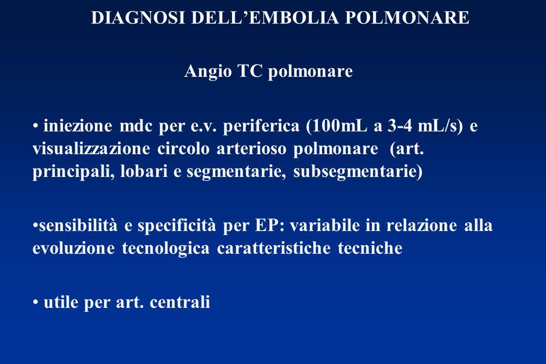 DIAGNOSI DELLEMBOLIA POLMONARE Angio TC polmonare iniezione mdc per e.v. periferica (100mL a 3-4 mL/s) e visualizzazione circolo arterioso polmonare (