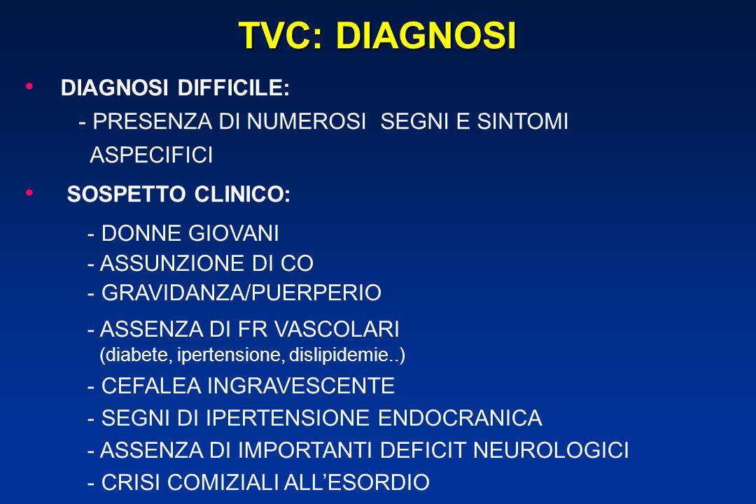 DIAGNOSI DIFFICILE: - PRESENZA DI NUMEROSI SEGNI E SINTOMI ASPECIFICI SOSPETTO CLINICO: TVC: DIAGNOSI - DONNE GIOVANI - ASSUNZIONE DI CO - GRAVIDANZA/PUERPERIO - ASSENZA DI FR VASCOLARI (diabete, ipertensione, dislipidemie..) - CEFALEA INGRAVESCENTE - SEGNI DI IPERTENSIONE ENDOCRANICA - ASSENZA DI IMPORTANTI DEFICIT NEUROLOGICI - CRISI COMIZIALI ALLESORDIO
