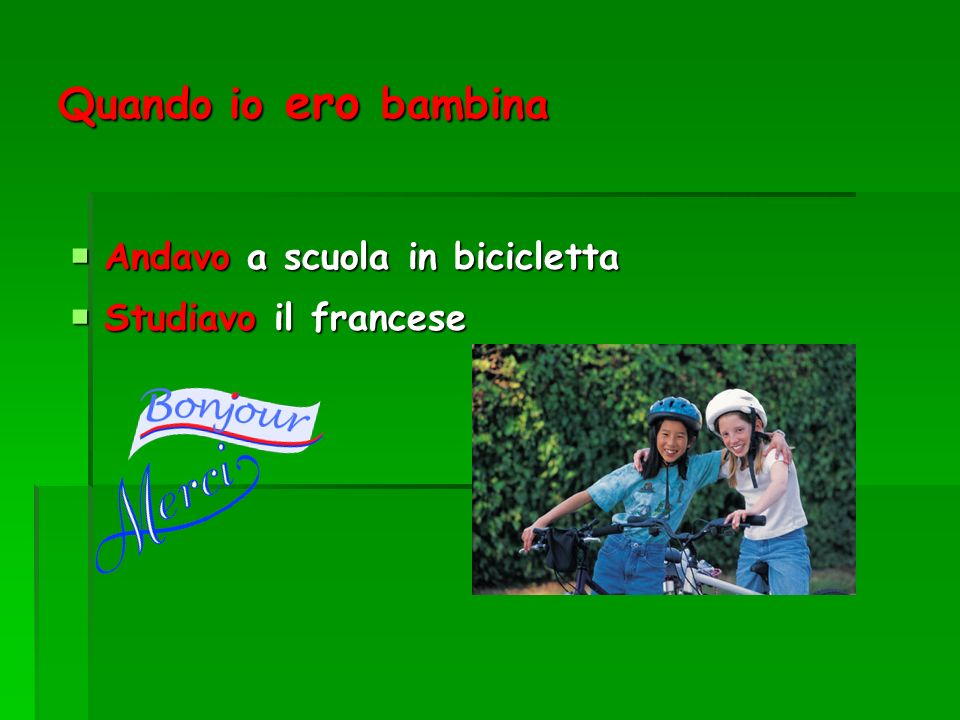 Quando io ero bambina Andavo a scuola in bicicletta Andavo a scuola in bicicletta Studiavo il francese Studiavo il francese