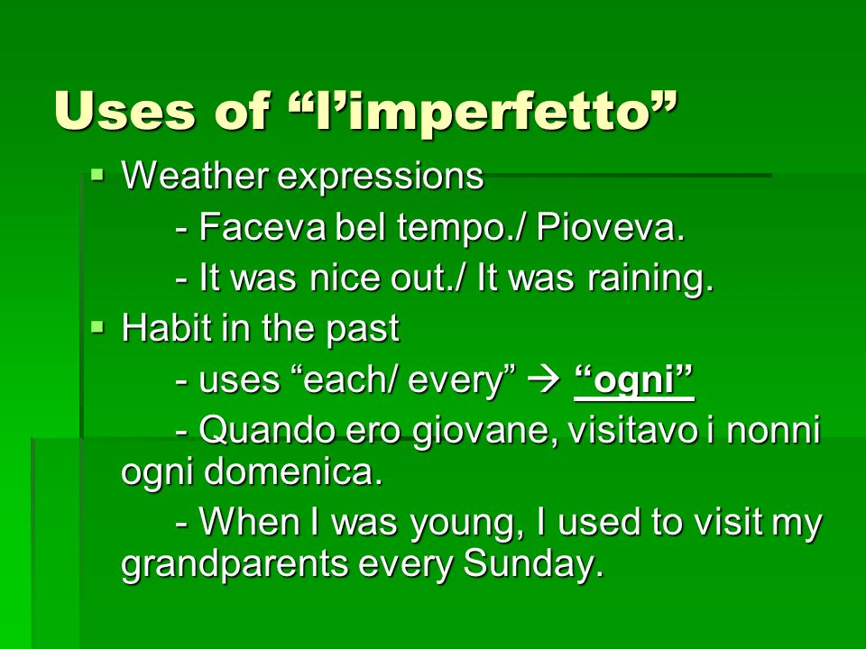 Uses of limperfetto Weather expressions Weather expressions - Faceva bel tempo./ Pioveva. - It was nice out./ It was raining. Habit in the past Habit