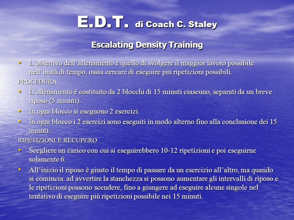 E.D.T. di Coach C. Staley Escalating Density Training Lobiettivo dellallenamento è quello di svolgere il maggior lavoro possibile nellunità di tempo,