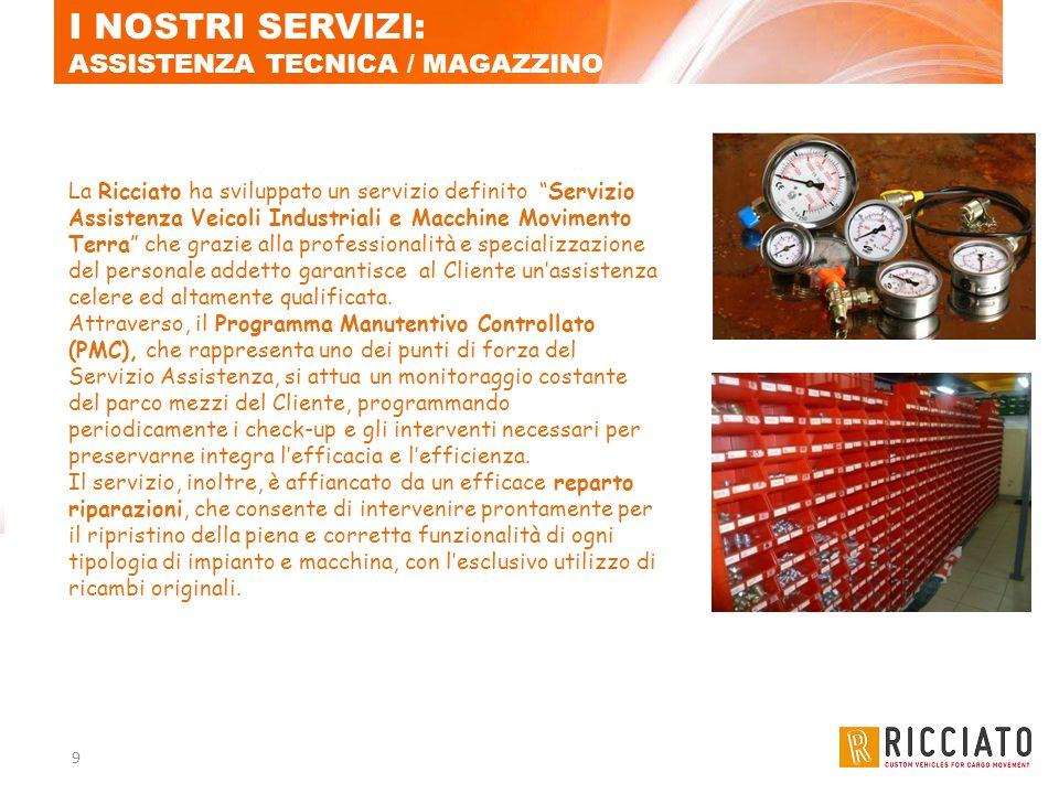 9 I NOSTRI SERVIZI: ASSISTENZA TECNICA / MAGAZZINO La Ricciato ha sviluppato un servizio definito Servizio Assistenza Veicoli Industriali e Macchine M