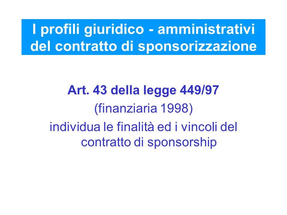 I profili giuridico - amministrativi del contratto di sponsorizzazione Art. 43 della legge 449/97 (finanziaria 1998) individua le finalità ed i vincol