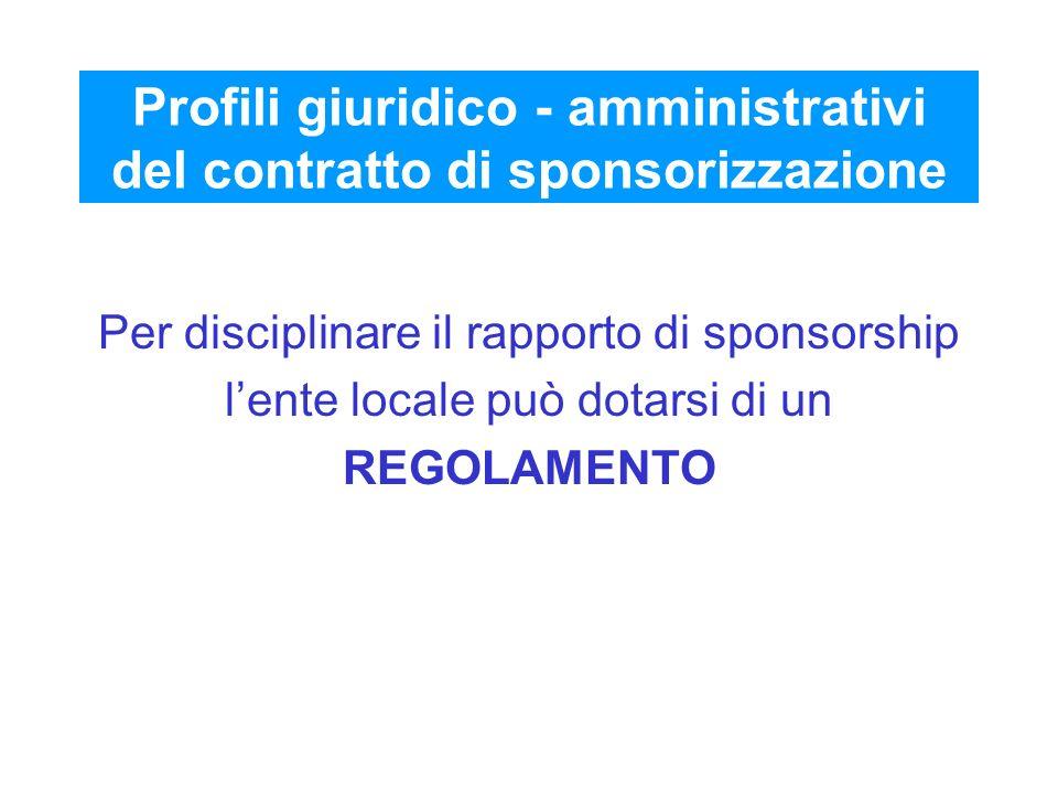 Profili giuridico - amministrativi del contratto di sponsorizzazione Per disciplinare il rapporto di sponsorship lente locale può dotarsi di un REGOLA