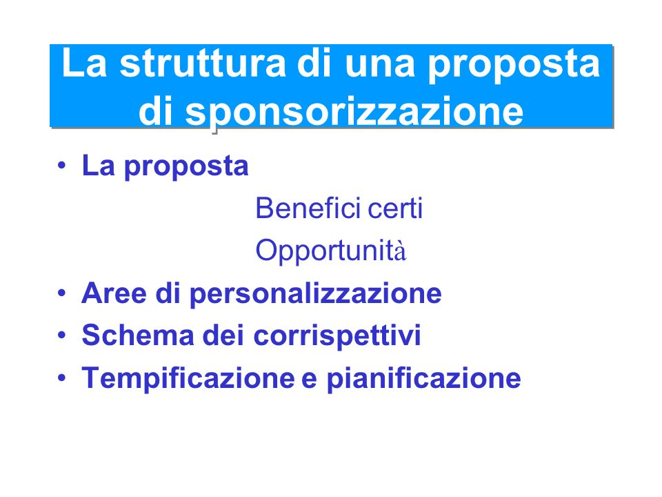 La struttura di una proposta di sponsorizzazione La proposta Benefici certi Opportunit à Aree di personalizzazione Schema dei corrispettivi Tempificaz