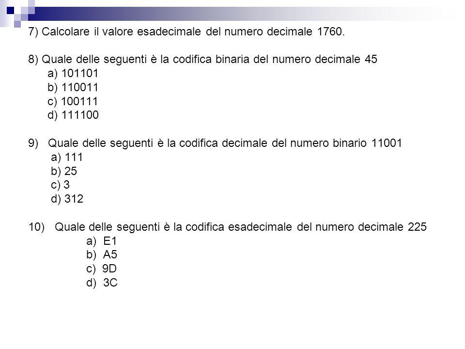 7) Calcolare il valore esadecimale del numero decimale 1760. 8) Quale delle seguenti è la codifica binaria del numero decimale 45 a) 101101 b) 110011