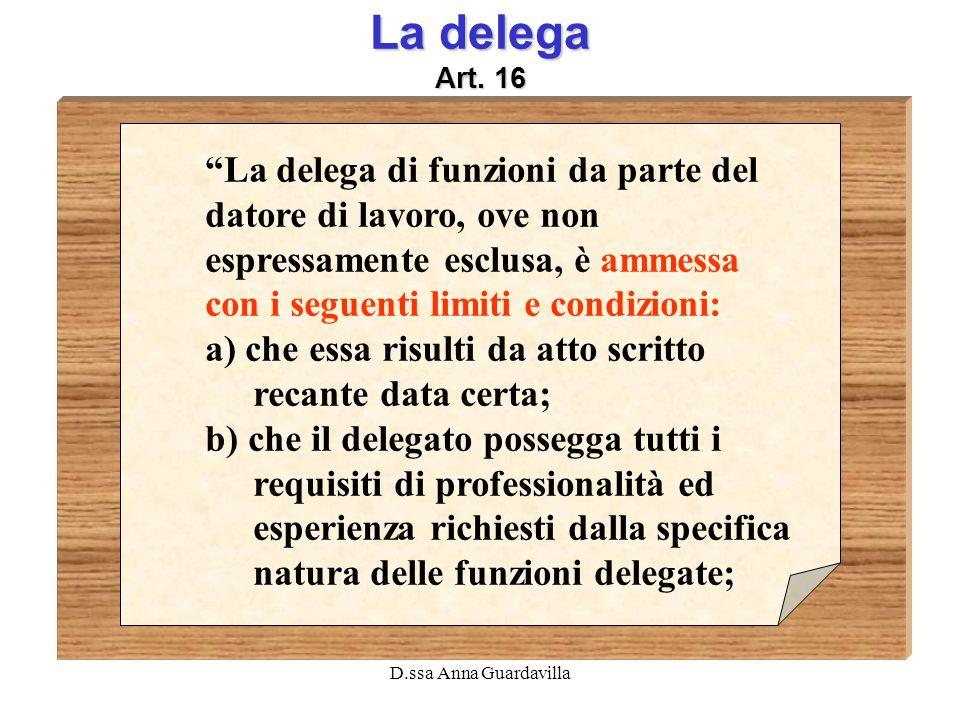 D.ssa Anna Guardavilla La delega Art. 16 La delega di funzioni da parte del datore di lavoro, ove non espressamente esclusa, è ammessa con i seguenti