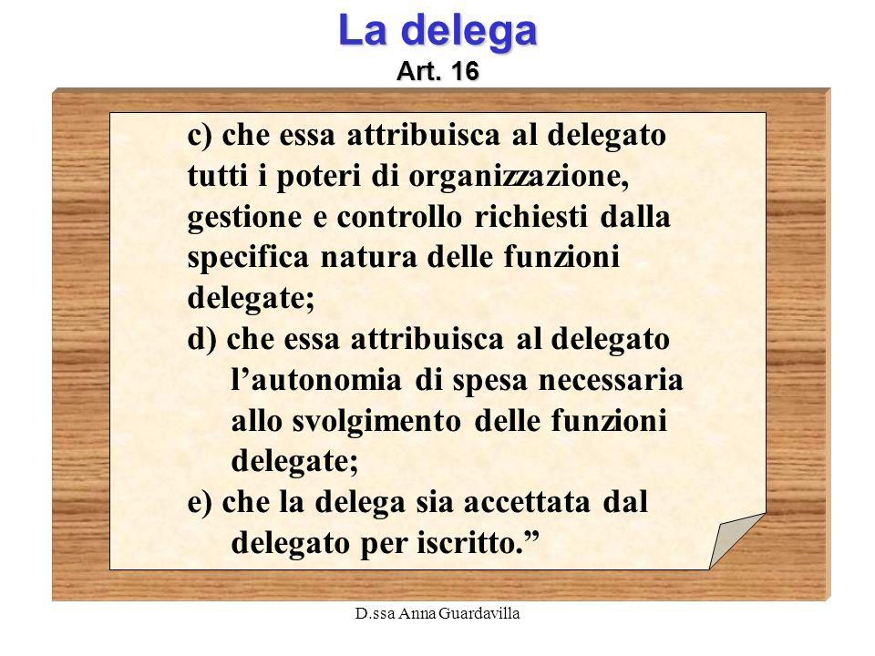 D.ssa Anna Guardavilla La delega Art. 16 c) che essa attribuisca al delegato tutti i poteri di organizzazione, gestione e controllo richiesti dalla sp