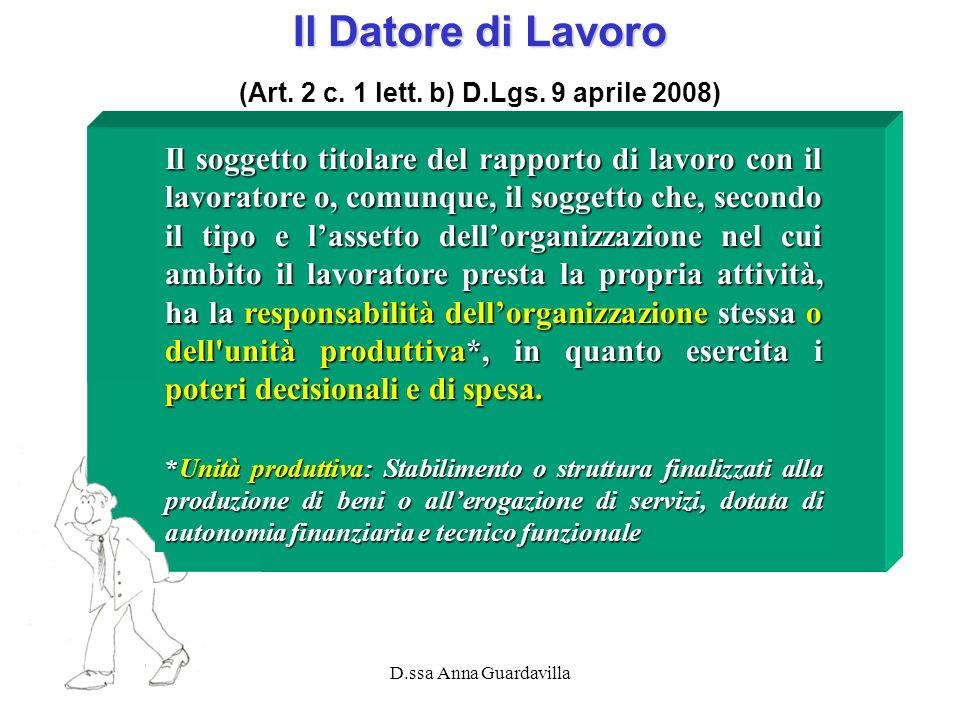 D.ssa Anna Guardavilla Il Datore di Lavoro (Art. 2 c. 1 lett. b) D.Lgs. 9 aprile 2008) Il soggetto titolare del rapporto di lavoro con il lavoratore o