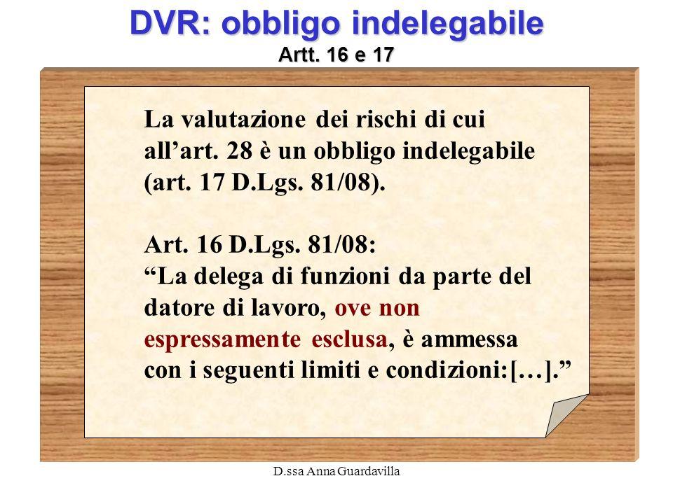 D.ssa Anna Guardavilla DVR: obbligo indelegabile Artt. 16 e 17 La valutazione dei rischi di cui allart. 28 è un obbligo indelegabile (art. 17 D.Lgs. 8