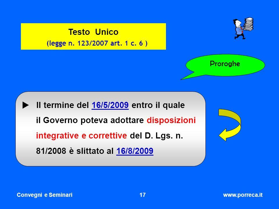 Convegni e Seminari17www.porreca.it Proroghe Testo Unico (legge n. 123/2007 art. 1 c. 6 ) Il termine del 16/5/2009 entro il quale il Governo poteva ad