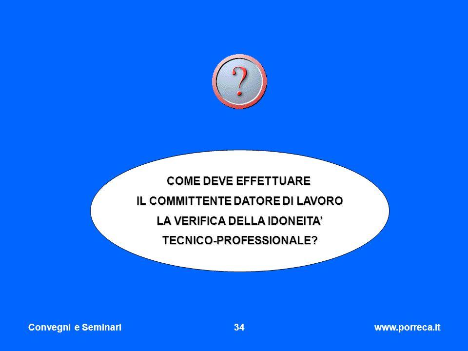 Convegni e Seminari34www.porreca.it COME DEVE EFFETTUARE IL COMMITTENTE DATORE DI LAVORO LA VERIFICA DELLA IDONEITA TECNICO-PROFESSIONALE?