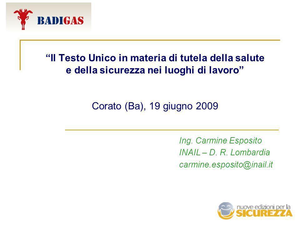 Il Testo Unico in materia di tutela della salute e della sicurezza nei luoghi di lavoro Corato (Ba), 19 giugno 2009 Ing. Carmine Esposito INAIL – D. R