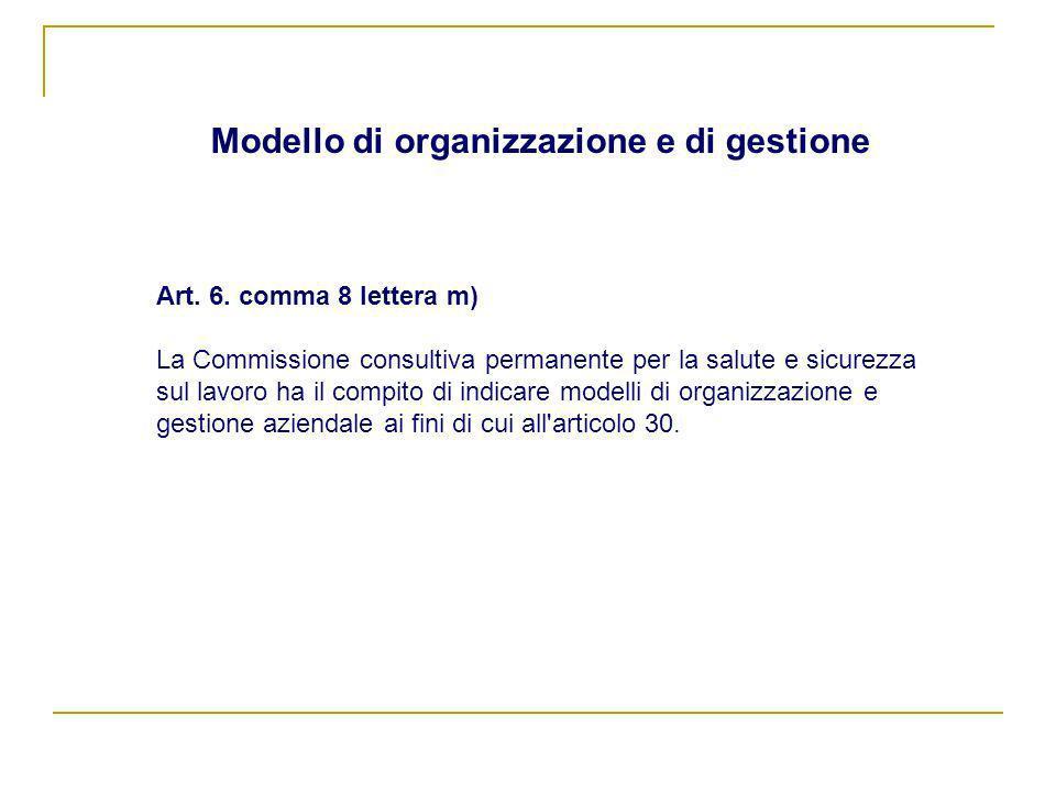 Modello di organizzazione e di gestione Art. 6. comma 8 lettera m) La Commissione consultiva permanente per la salute e sicurezza sul lavoro ha il com