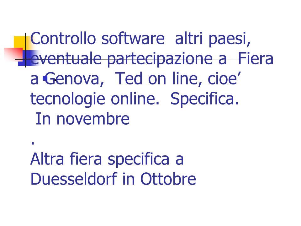 Controllo software altri paesi, eventuale partecipazione a Fiera a Genova, Ted on line, cioe tecnologie online. Specifica. In novembre. Altra fiera sp