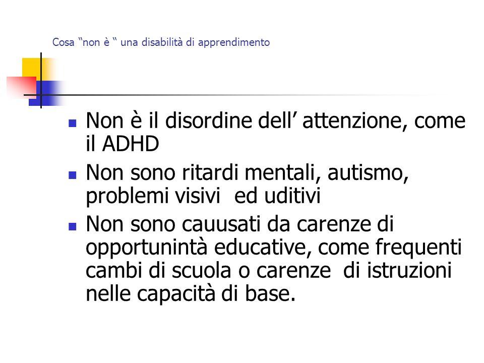 Cosa non è una disabilità di apprendimento Non è il disordine dell attenzione, come il ADHD Non sono ritardi mentali, autismo, problemi visivi ed udit