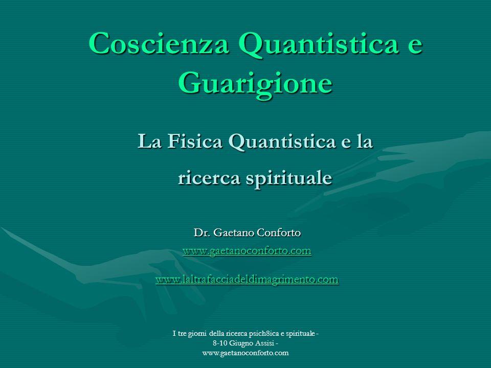 I tre giorni della ricerca psich8ica e spirituale - 8-10 Giugno Assisi - www.gaetanoconforto.com Coscienza Quantistica e Guarigione La Fisica Quantist