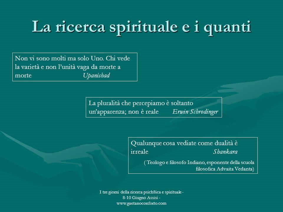 I tre giorni della ricerca psich8ica e spirituale - 8-10 Giugno Assisi - www.gaetanoconforto.com La ricerca spirituale e i quanti Non vi sono molti ma