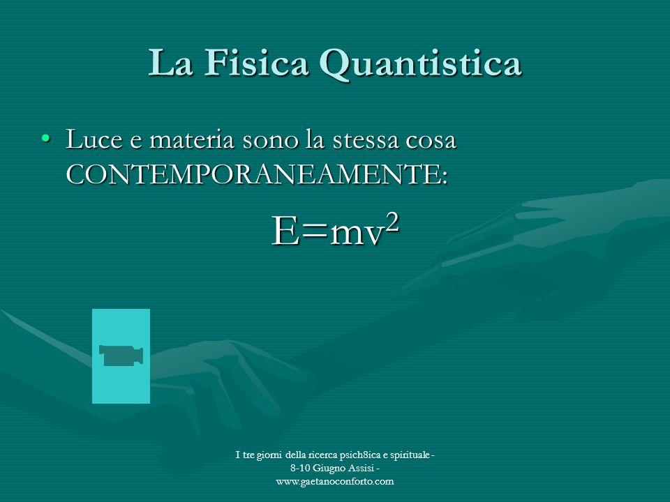 I tre giorni della ricerca psich8ica e spirituale - 8-10 Giugno Assisi - www.gaetanoconforto.com La Fisica Quantistica Luce e materia sono la stessa c