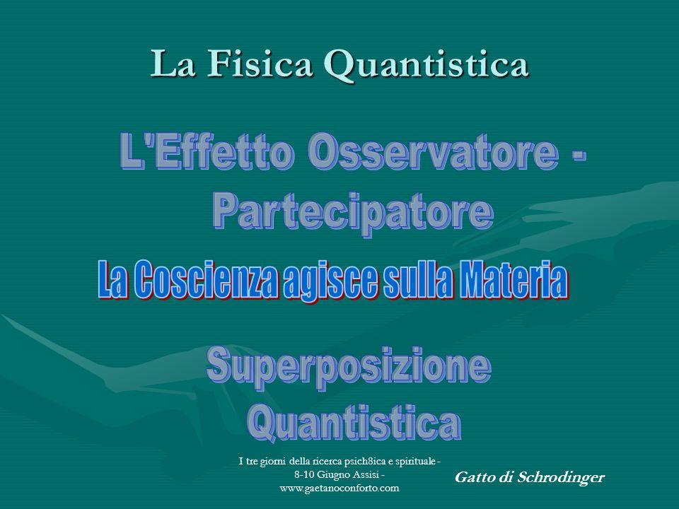 I tre giorni della ricerca psich8ica e spirituale - 8-10 Giugno Assisi - www.gaetanoconforto.com La Fisica Quantistica Gatto di Schrodinger