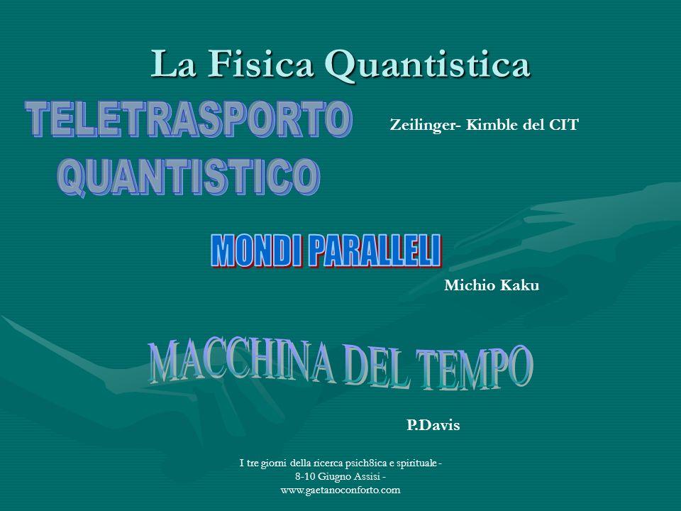 I tre giorni della ricerca psich8ica e spirituale - 8-10 Giugno Assisi - www.gaetanoconforto.com La Fisica Quantistica Michio Kaku P.Davis Zeilinger-
