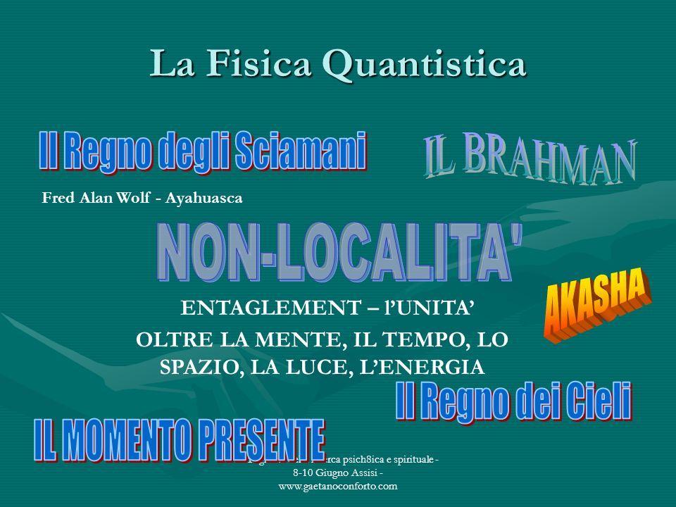 I tre giorni della ricerca psich8ica e spirituale - 8-10 Giugno Assisi - www.gaetanoconforto.com La Fisica Quantistica OLTRE LA MENTE, IL TEMPO, LO SP