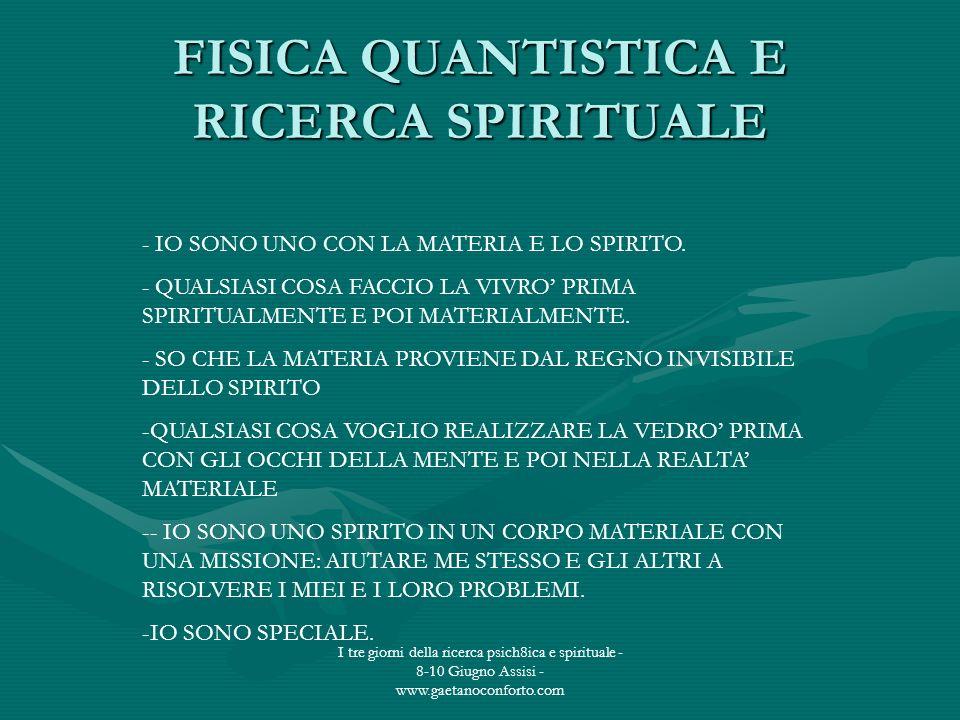 I tre giorni della ricerca psich8ica e spirituale - 8-10 Giugno Assisi - www.gaetanoconforto.com FISICA QUANTISTICA E RICERCA SPIRITUALE - IO SONO UNO