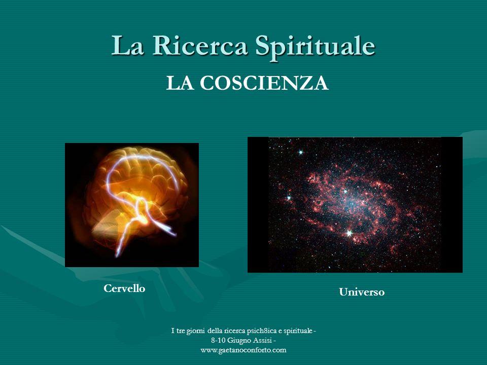 I tre giorni della ricerca psich8ica e spirituale - 8-10 Giugno Assisi - www.gaetanoconforto.com La Ricerca Spirituale LA COSCIENZA Cervello Universo
