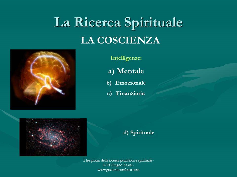I tre giorni della ricerca psich8ica e spirituale - 8-10 Giugno Assisi - www.gaetanoconforto.com La Ricerca Spirituale LA COSCIENZA Intelligenze: a)Me