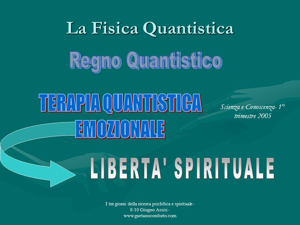 I tre giorni della ricerca psich8ica e spirituale - 8-10 Giugno Assisi - www.gaetanoconforto.com La Fisica Quantistica Scienza e Conoscenza- 1° trimes