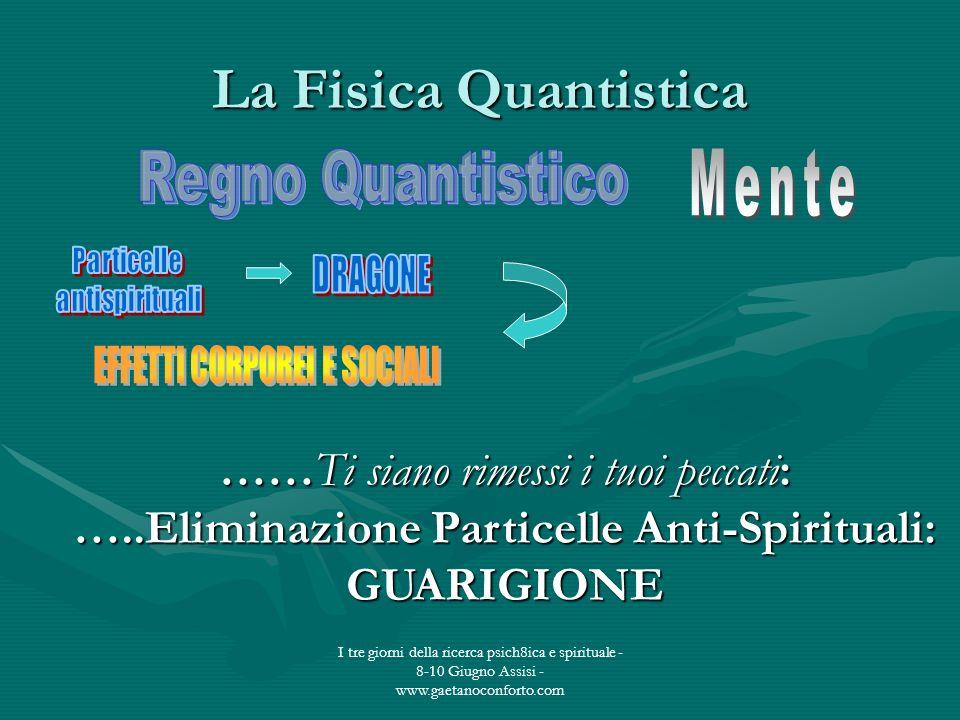 I tre giorni della ricerca psich8ica e spirituale - 8-10 Giugno Assisi - www.gaetanoconforto.com La Fisica Quantistica ……Ti siano rimessi i tuoi pecca