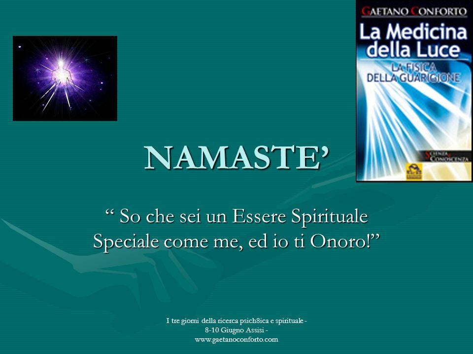 I tre giorni della ricerca psich8ica e spirituale - 8-10 Giugno Assisi - www.gaetanoconforto.com NAMASTE So che sei un Essere Spirituale Speciale come