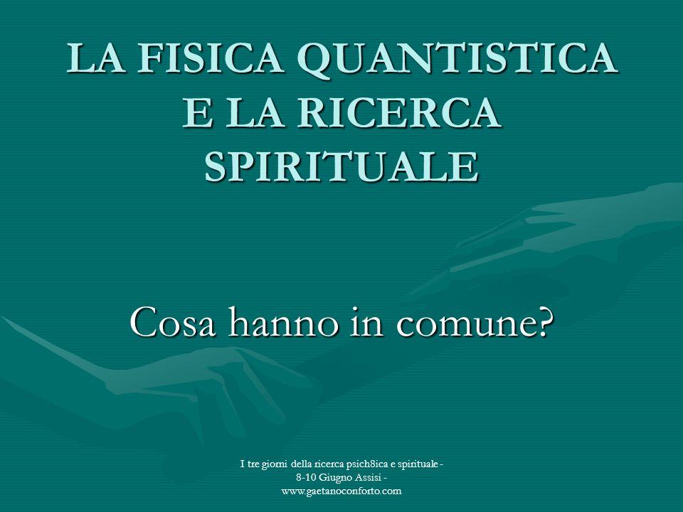 I tre giorni della ricerca psich8ica e spirituale - 8-10 Giugno Assisi - www.gaetanoconforto.com LA FISICA QUANTISTICA E LA RICERCA SPIRITUALE Cosa ha
