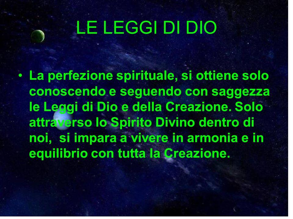 LE LEGGI DI DIO La perfezione spirituale, si ottiene solo conoscendo e seguendo con saggezza le Leggi di Dio e della Creazione. Solo attraverso lo Spi