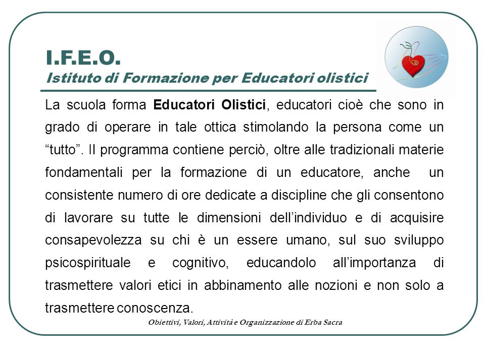 Obiettivi, Valori, Attività e Organizzazione di Erba Sacra La scuola forma Educatori Olistici, educatori cioè che sono in grado di operare in tale ott
