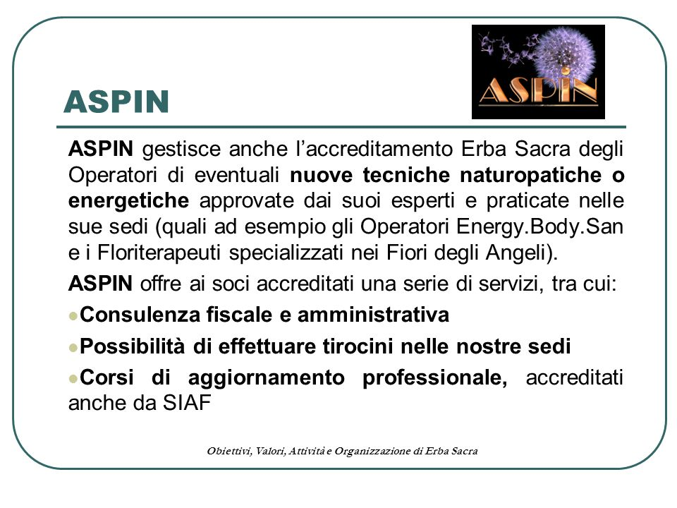 Obiettivi, Valori, Attività e Organizzazione di Erba Sacra ASPIN ASPIN gestisce anche laccreditamento Erba Sacra degli Operatori di eventuali nuove te