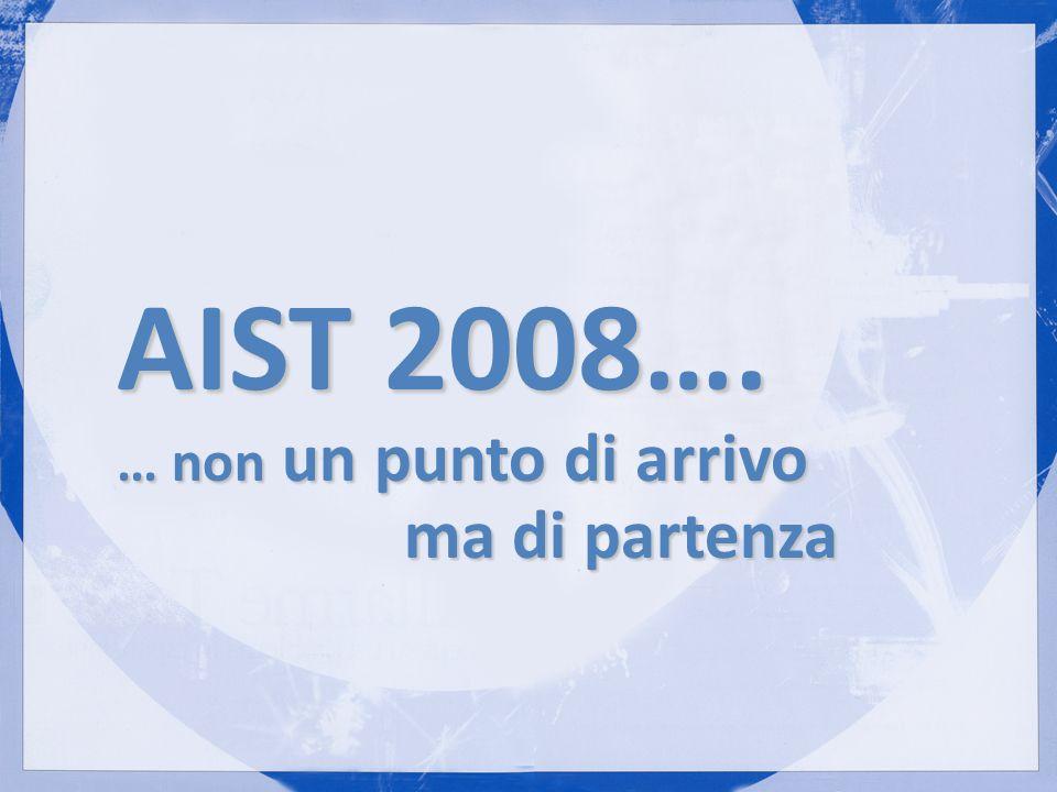 AIST 2008…. … non un punto di arrivo ma di partenza ma di partenza
