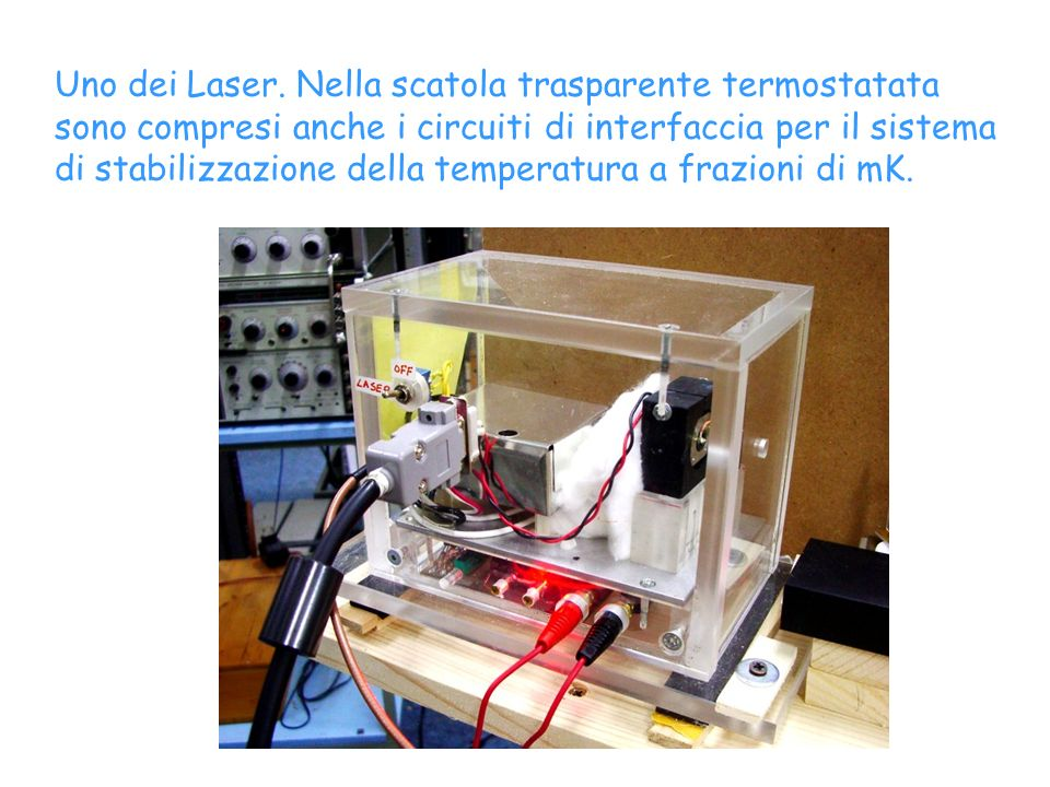 Uno dei Laser. Nella scatola trasparente termostatata sono compresi anche i circuiti di interfaccia per il sistema di stabilizzazione della temperatur