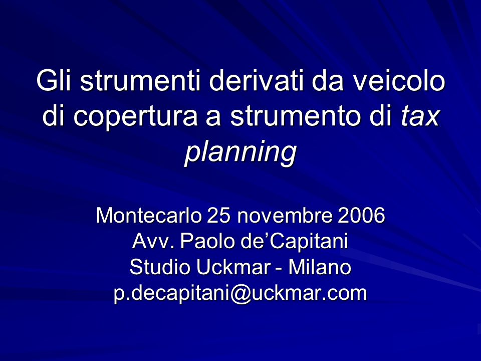Gli strumenti derivati da veicolo di copertura a strumento di tax planning Montecarlo 25 novembre 2006 Avv. Paolo deCapitani Studio Uckmar - Milano p.