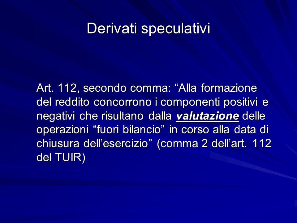 Derivati speculativi Art. 112, secondo comma: Alla formazione del reddito concorrono i componenti positivi e negativi che risultano dalla valutazione